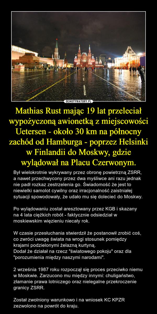 """Mathias Rust mając 19 lat przeleciał wypożyczoną awionetką z miejscowości Uetersen - około 30 km na północny zachód od Hamburga - poprzez Helsinki w Finlandii do Moskwy, gdzie wylądował na Placu Czerwonym. – Był wielokrotnie wykrywany przez obronę powietrzną ZSRR, a nawet przechwycony przez dwa myśliwce ani razu jednak nie padł rozkaz zestrzelenia go. Świadomość że jest to niewielki samolot cywilny oraz irracjonalność zaistniałej sytuacji spowodowały, że udało mu się dolecieć do Moskwy.Po wylądowaniu został aresztowany przez KGB i skazany na 4 lata ciężkich robót - faktycznie odsiedział w  moskiewskim więzieniu niecały rok.W czasie przesłuchania stwierdził że postanowił zrobić coś, co zwróci uwagę świata na wrogi stosunek pomiędzy krajami podzielonymi żelazną kurtyną.Dodał że działał na rzecz """"światowego pokoju"""" oraz dla """"porozumienia między naszymi narodami"""".2 września 1987 roku rozpoczął się proces przeciwko niemu w Moskwie. Zarzucono mu między innymi: chuligaństwo, złamanie prawa lotniczego oraz nielegalne przekroczenie granicy ZSRR.Został zwolniony warunkowo i na wniosek KC KPZR zezwolono na powrót do kraju."""