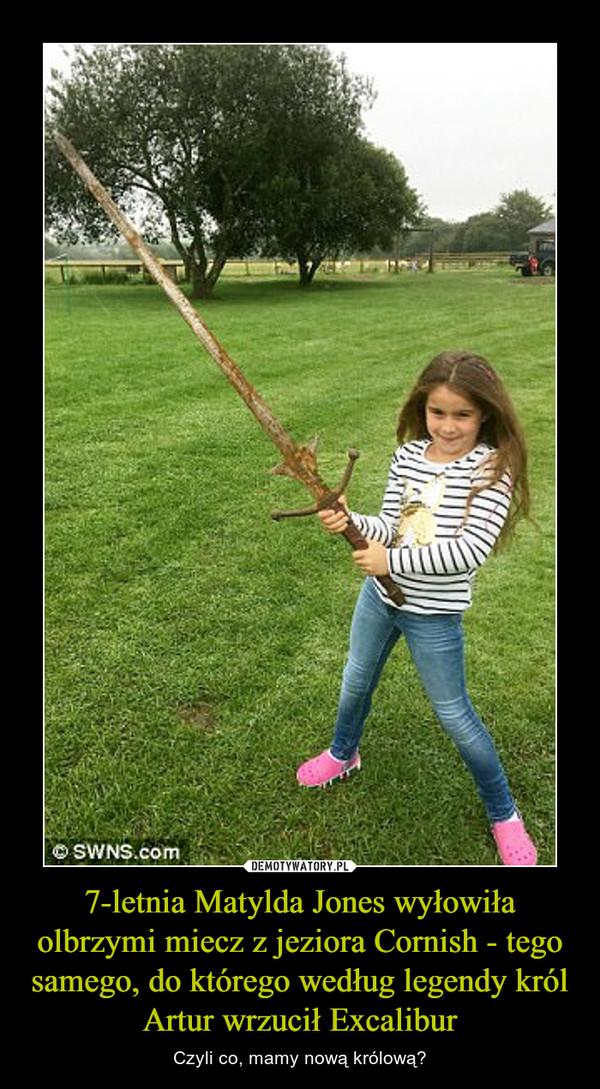 7-letnia Matylda Jones wyłowiła olbrzymi miecz z jeziora Cornish - tego samego, do którego według legendy król Artur wrzucił Excalibur – Czyli co, mamy nową królową?
