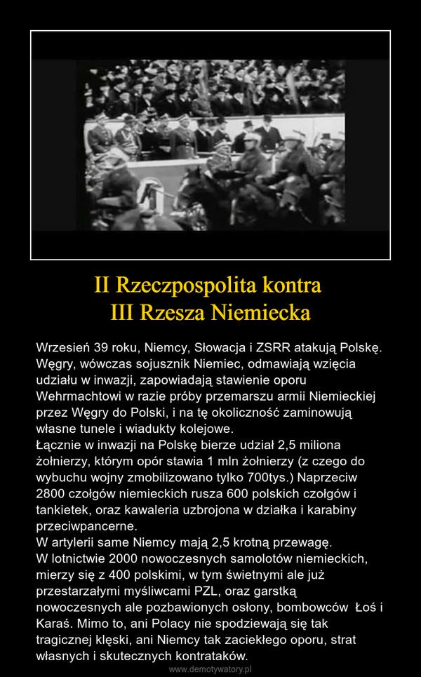 II Rzeczpospolita kontra III Rzesza Niemiecka – Wrzesień 39 roku, Niemcy, Słowacja i ZSRR atakują Polskę. Węgry, wówczas sojusznik Niemiec, odmawiają wzięcia udziału w inwazji, zapowiadają stawienie oporu Wehrmachtowi w razie próby przemarszu armii Niemieckiej przez Węgry do Polski, i na tę okoliczność zaminowują własne tunele i wiadukty kolejowe.Łącznie w inwazji na Polskę bierze udział 2,5 miliona żołnierzy, którym opór stawia 1 mln żołnierzy (z czego do wybuchu wojny zmobilizowano tylko 700tys.) Naprzeciw 2800 czołgów niemieckich rusza 600 polskich czołgów i tankietek, oraz kawaleria uzbrojona w działka i karabiny przeciwpancerne. W artylerii same Niemcy mają 2,5 krotną przewagę.W lotnictwie 2000 nowoczesnych samolotów niemieckich, mierzy się z 400 polskimi, w tym świetnymi ale już przestarzałymi myśliwcami PZL, oraz garstką nowoczesnych ale pozbawionych osłony, bombowców  Łoś i Karaś. Mimo to, ani Polacy nie spodziewają się tak tragicznej klęski, ani Niemcy tak zaciekłego oporu, strat własnych i skutecznych kontrataków.