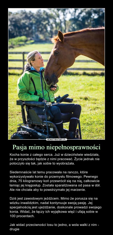 Pasja mimo niepełnosprawności – Kocha konie z całego serca. Już w dzieciństwie wiedziała, że w przyszłości będzie z nimi pracować. Życie jednak nie potoczyło się tak, jak sobie to wyobrażała.Siedemnaście lat temu pracowała na ranczo, które wykorzystywało konie do przemysłu filmowego. Pewnego dnia, 75 kilogramowy koń przewrócił się na nią, całkowicie łamiąc jej kręgosłup. Została sparaliżowana od pasa w dół. Ale nie chciała aby to powstrzymało jej marzenie.Dziś jest zawodowym jeźdźcem. Mimo że porusza się na wózku inwalidzkim, nadal kontynuuje swoją pasję. Jej specjalnością jest ujeżdżanie, doskonale prowadzi swojego konia. Widać, że łączy ich wyjątkowa więź i ufają sobie w 100 procentach.Jak widać przeciwności losu to jedno, a wola walki z nim - drugie