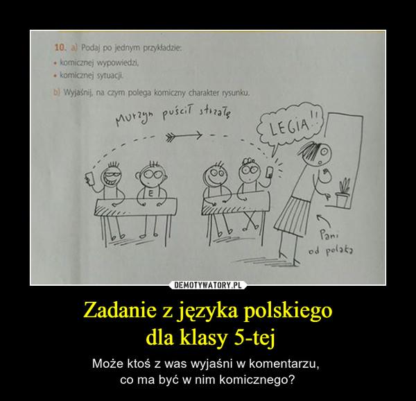 Zadanie z języka polskiego dla klasy 5-tej – Może ktoś z was wyjaśni w komentarzu, co ma być w nim komicznego? 10. a) Podaj po jednym przykładzie:komicznej wypowiedzikomicznej sytuacjib) Wyjaśnij, na czym polega komiczny charakter rysunku.
