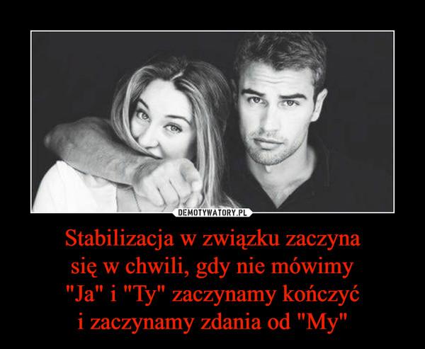 """Stabilizacja w związku zaczynasię w chwili, gdy nie mówimy""""Ja"""" i """"Ty"""" zaczynamy kończyći zaczynamy zdania od """"My"""" –"""