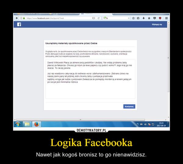 Logika Facebooka – Nawet jak kogoś bronisz to go nienawidzisz.