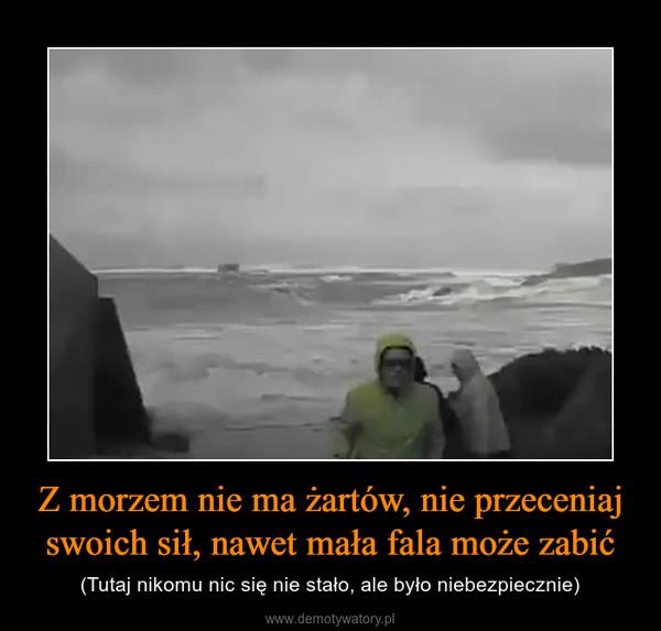 Z morzem nie ma żartów, nie przeceniaj swoich sił, nawet mała fala może zabić – (Tutaj nikomu nic się nie stało, ale było niebezpiecznie)