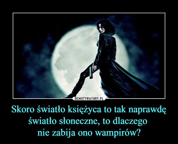 Skoro światło księżyca to tak naprawdę światło słoneczne, to dlaczego nie zabija ono wampirów? –