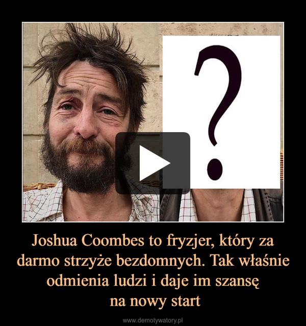 Joshua Coombes to fryzjer, który za darmo strzyże bezdomnych. Tak właśnie odmienia ludzi i daje im szansę na nowy start –