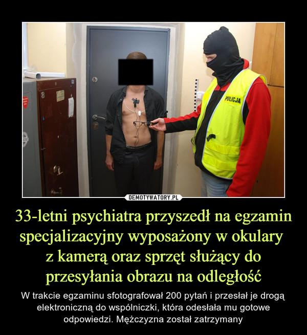33-letni psychiatra przyszedł na egzamin specjalizacyjny wyposażony w okulary z kamerą oraz sprzęt służący do przesyłania obrazu na odległość – W trakcie egzaminu sfotografował 200 pytań i przesłał je drogą elektroniczną do wspólniczki, która odesłała mu gotowe odpowiedzi. Mężczyzna został zatrzymany