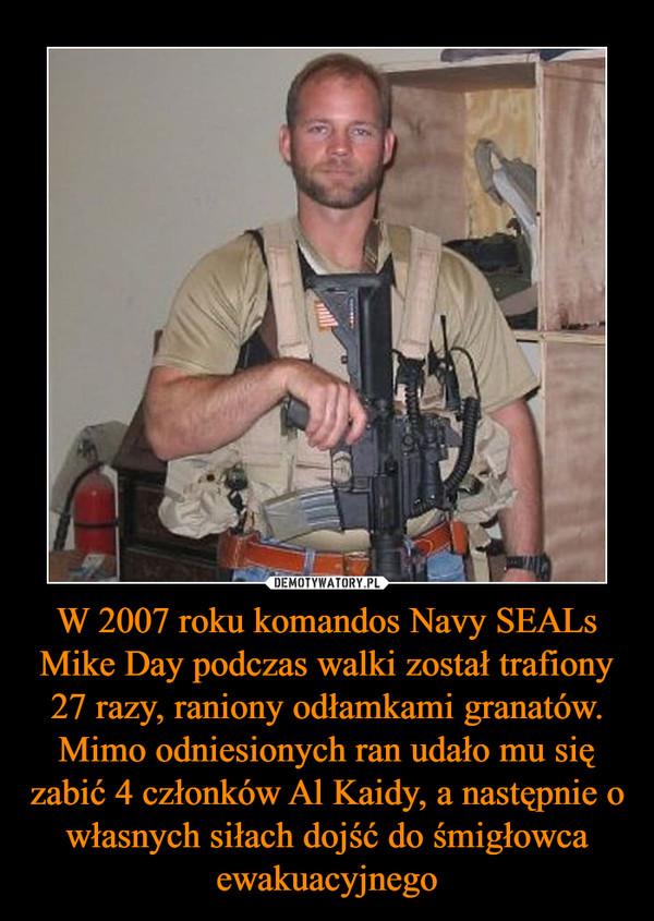 W 2007 roku komandos Navy SEALs Mike Day podczas walki został trafiony 27 razy, raniony odłamkami granatów. Mimo odniesionych ran udało mu się zabić 4 członków Al Kaidy, a następnie o własnych siłach dojść do śmigłowca ewakuacyjnego –