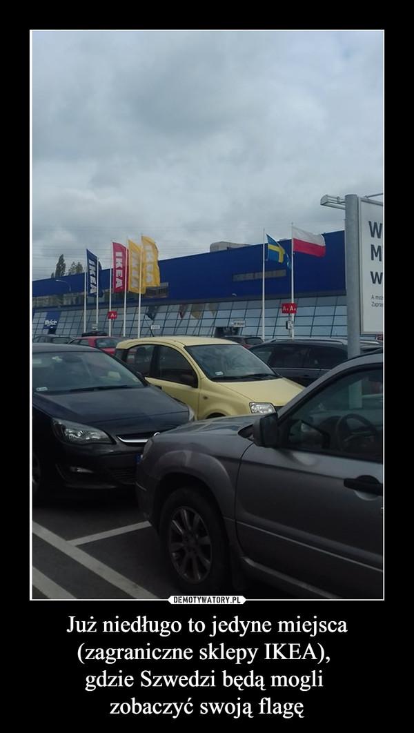 Już niedługo to jedyne miejsca(zagraniczne sklepy IKEA), gdzie Szwedzi będą mogli zobaczyć swoją flagę –