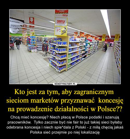 Kto jest za tym, aby zagranicznym  sieciom marketów przyznawać  koncesję na prowadzenie działalności w Polsce??