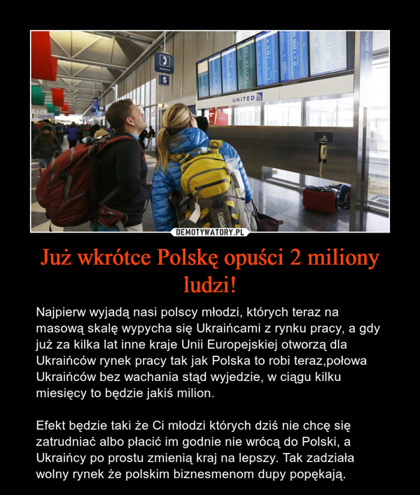 Już wkrótce Polskę opuści 2 miliony ludzi! – Najpierw wyjadą nasi polscy młodzi, których teraz na masową skalę wypycha się Ukraińcami z rynku pracy, a gdy już za kilka lat inne kraje Unii Europejskiej otworzą dla Ukraińców rynek pracy tak jak Polska to robi teraz,połowa Ukraińców bez wachania stąd wyjedzie, w ciągu kilku miesięcy to będzie jakiś milion. Efekt będzie taki że Ci młodzi których dziś nie chcę się zatrudniać albo płacić im godnie nie wrócą do Polski, a Ukraińcy po prostu zmienią kraj na lepszy. Tak zadziała wolny rynek że polskim biznesmenom dupy popękają.