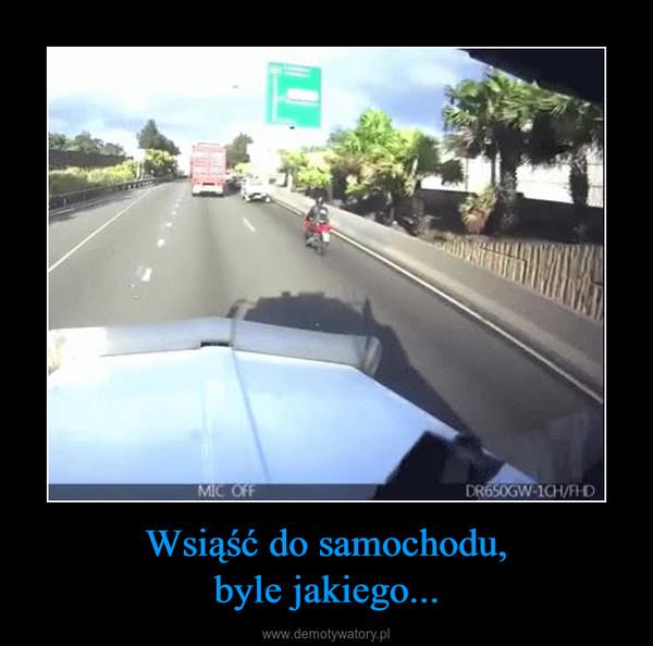 Wsiąść do samochodu,byle jakiego... –