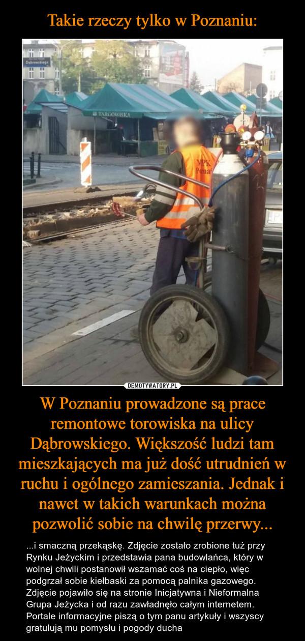 W Poznaniu prowadzone są prace remontowe torowiska na ulicy Dąbrowskiego. Większość ludzi tam mieszkających ma już dość utrudnień w ruchu i ogólnego zamieszania. Jednak i nawet w takich warunkach można pozwolić sobie na chwilę przerwy... – ...i smaczną przekąskę. Zdjęcie zostało zrobione tuż przy Rynku Jeżyckim i przedstawia pana budowlańca, który w wolnej chwili postanowił wszamać coś na ciepło, więc podgrzał sobie kiełbaski za pomocą palnika gazowego.Zdjęcie pojawiło się na stronie Inicjatywna i Nieformalna Grupa Jeżycka i od razu zawładnęło całym internetem. Portale informacyjne piszą o tym panu artykuły i wszyscy gratulują mu pomysłu i pogody ducha