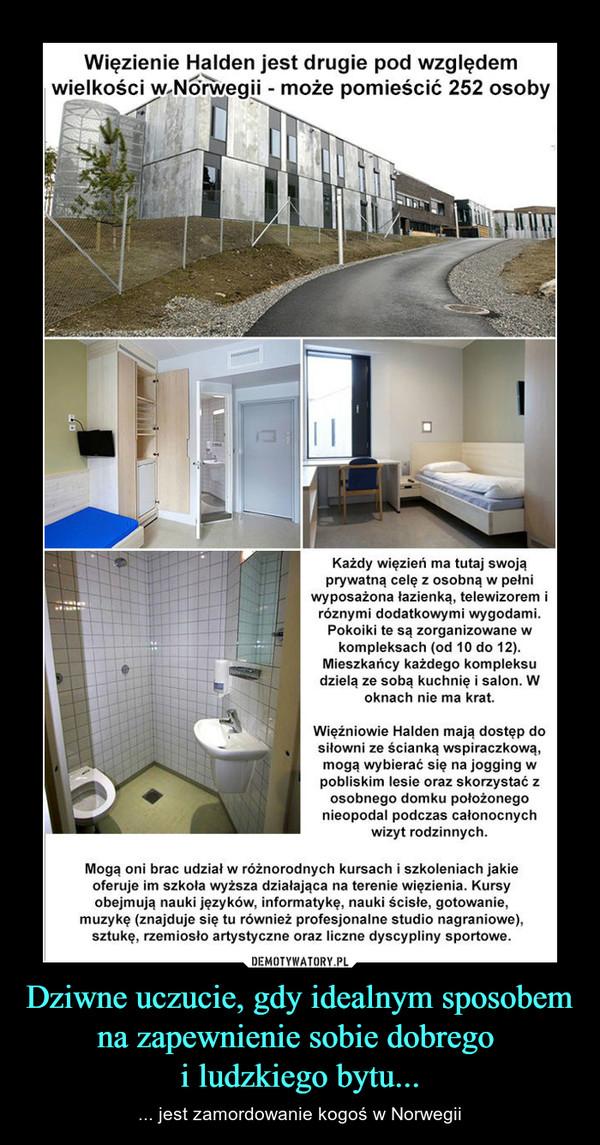 Dziwne uczucie, gdy idealnym sposobem na zapewnienie sobie dobrego i ludzkiego bytu... – ... jest zamordowanie kogoś w Norwegii Więzienie Halden jest drugie pod względemwielkości w Norwegii - może pomieścić 252 osobyKażdy więzień ma tutaj swojaprywatną celę z osobną w pełniwyposażona łazienką, telewizorem iróznymi dodatkowymi wygodami.Pokoiki te są zorganizowane wkompleksach (od 10 do 12).Mieszkańcy każdego kompleksudzielą ze sobą kuchnię i salon. Woknach nie ma krat.Więźniowie Halden mają dostęp dosiłowni ze ścianką wspiraczkową,mogą wybierać się na jogging wpobliskim lesie oraz skorzystać zosobnego domku położonegonieopodal podczas całonocnychwizyt rodzinnych.Mogą oni brac udział w różnorodnych kursach i szkoleniach jakieoferuje im szkoła wyższa działająca na terenie więzienia. Kursyobejmują nauki języków, informatykę, nauki ścisłe, gotowanie,muzykę (znajduje się tu również profesjonalne studio nagraniowe),sztukę, rzemiosło artystyczne oraz liczne dyscypliny sportowe.