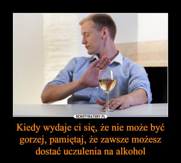 Kiedy wydaje ci się, że nie może być gorzej, pamiętaj, że zawsze możesz dostać uczulenia na alkohol –