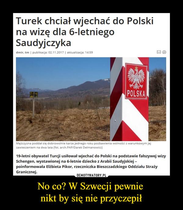 No co? W Szwecji pewnie nikt by się nie przyczepił –  Turek chciał wjechać do Polski na wizę dla 6-letniego Saudyjczyka19-letni obywatel Turcji usiłował wjechać do Polski na podstawie fałszywej wizy Schengen, wystawionej na 6-letnie dziecko z Arabii Saudyjskiej – poinformowała Elżbieta Pikor, rzeczniczka Bieszczadzkiego Oddziału Straży Granicznej.