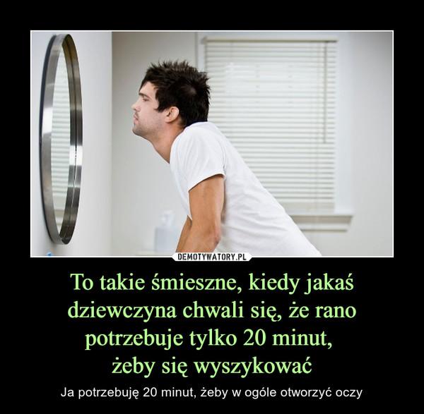 To takie śmieszne, kiedy jakaś dziewczyna chwali się, że rano potrzebuje tylko 20 minut, żeby się wyszykować – Ja potrzebuję 20 minut, żeby w ogóle otworzyć oczy