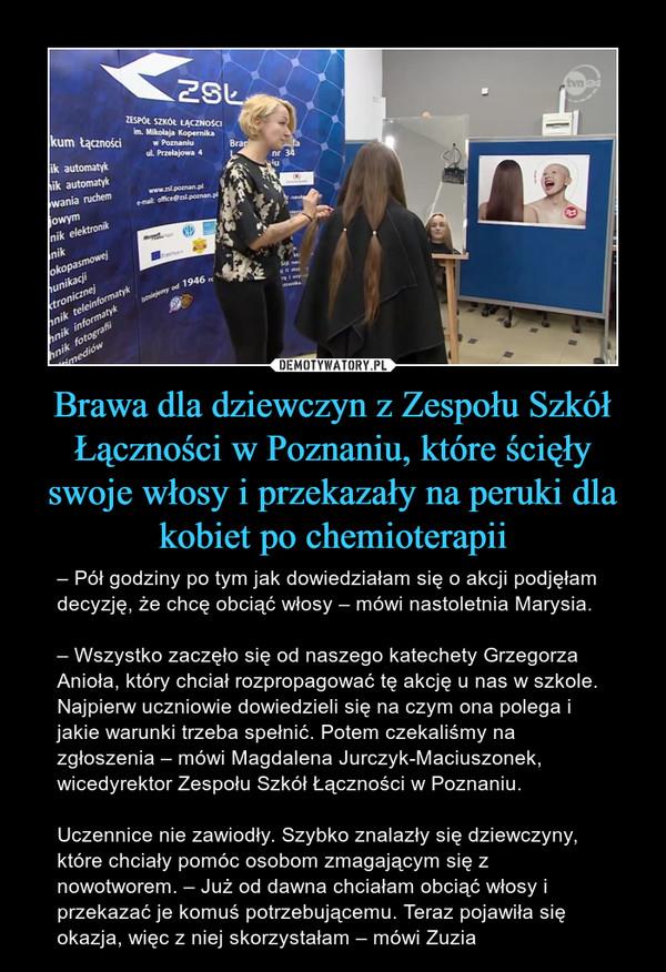 Brawa dla dziewczyn z Zespołu Szkół Łączności w Poznaniu, które ścięły swoje włosy i przekazały na peruki dla kobiet po chemioterapii – – Pół godziny po tym jak dowiedziałam się o akcji podjęłam decyzję, że chcę obciąć włosy – mówi nastoletnia Marysia.– Wszystko zaczęło się od naszego katechety Grzegorza Anioła, który chciał rozpropagować tę akcję u nas w szkole. Najpierw uczniowie dowiedzieli się na czym ona polega i jakie warunki trzeba spełnić. Potem czekaliśmy na zgłoszenia – mówi Magdalena Jurczyk-Maciuszonek, wicedyrektor Zespołu Szkół Łączności w Poznaniu.Uczennice nie zawiodły. Szybko znalazły się dziewczyny, które chciały pomóc osobom zmagającym się z nowotworem. – Już od dawna chciałam obciąć włosy i przekazać je komuś potrzebującemu. Teraz pojawiła się okazja, więc z niej skorzystałam – mówi Zuzia