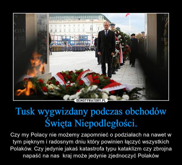 Tusk wygwizdany podczas obchodów Święta Niepodległości. – Czy my Polacy nie możemy zapomnieć o podziałach na nawet w tym pięknym i radosnym dniu który powinien łączyć wszystkich Polaków. Czy jedynie jakaś katastrofa typu kataklizm czy zbrojna napaść na nas  kraj może jedynie zjednoczyć Polaków
