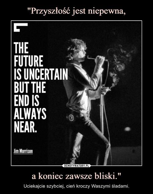 """""""Przyszłość jest niepewna, a koniec zawsze bliski."""""""