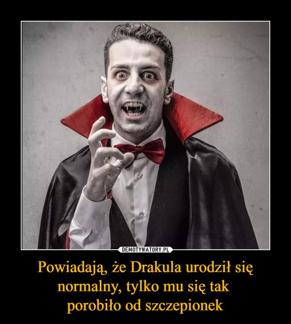Powiadają, że Drakula urodził się normalny, tylko mu się tak porobiło od szczepionek –