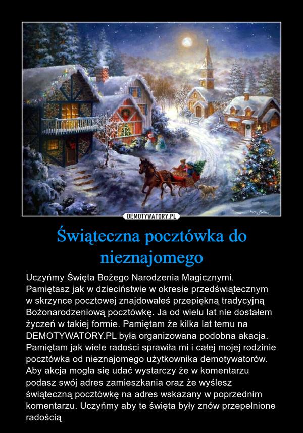 Świąteczna pocztówka do nieznajomego – Uczyńmy Święta Bożego Narodzenia Magicznymi. Pamiętasz jak w dzieciństwie w okresie przedświątecznym w skrzynce pocztowej znajdowałeś przepiękną tradycyjną Bożonarodzeniową pocztówkę. Ja od wielu lat nie dostałem życzeń w takiej formie. Pamiętam że kilka lat temu na DEMOTYWATORY.PL była organizowana podobna akacja. Pamiętam jak wiele radości sprawiła mi i całej mojej rodzinie pocztówka od nieznajomego użytkownika demotywatorów. Aby akcja mogła się udać wystarczy że w komentarzu podasz swój adres zamieszkania oraz że wyślesz świąteczną pocztówkę na adres wskazany w poprzednim komentarzu. Uczyńmy aby te święta były znów przepełnione radością
