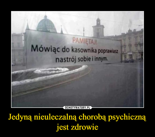 Jedyną nieuleczalną chorobą psychiczną jest zdrowie –