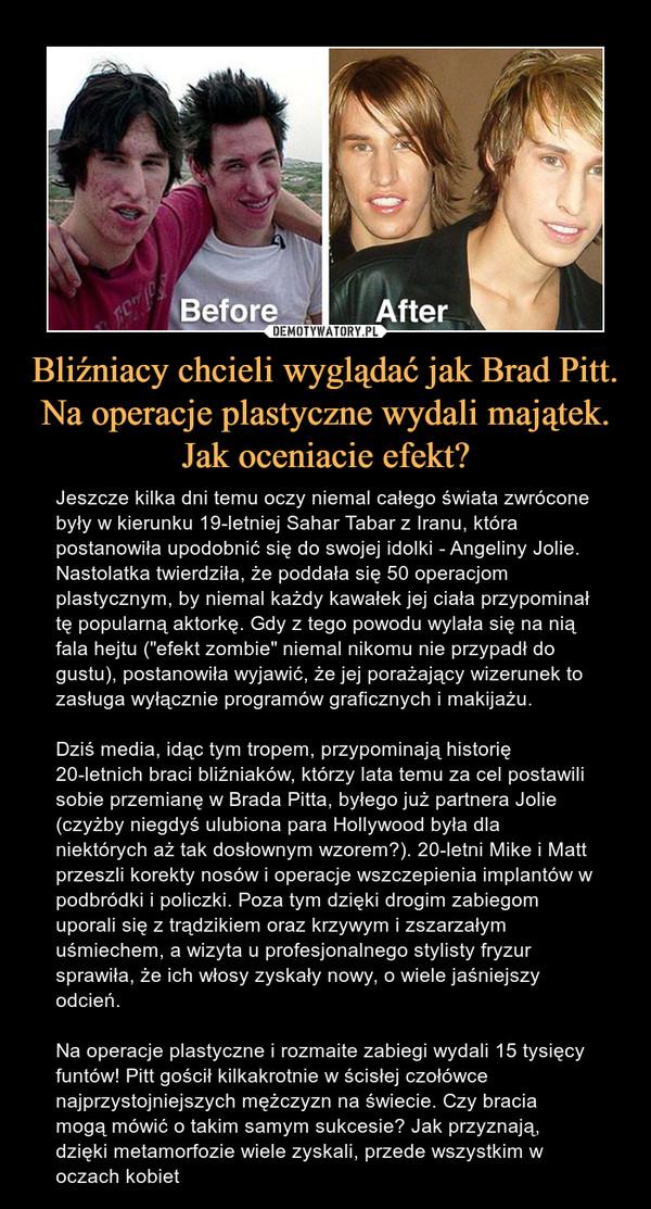 """Bliźniacy chcieli wyglądać jak Brad Pitt. Na operacje plastyczne wydali majątek. Jak oceniacie efekt? – Jeszcze kilka dni temu oczy niemal całego świata zwrócone były w kierunku 19-letniej Sahar Tabar z Iranu, która postanowiła upodobnić się do swojej idolki - Angeliny Jolie. Nastolatka twierdziła, że poddała się 50 operacjom plastycznym, by niemal każdy kawałek jej ciała przypominał tę popularną aktorkę. Gdy z tego powodu wylała się na nią fala hejtu (""""efekt zombie"""" niemal nikomu nie przypadł do gustu), postanowiła wyjawić, że jej porażający wizerunek to zasługa wyłącznie programów graficznych i makijażu. Dziś media, idąc tym tropem, przypominają historię 20-letnich braci bliźniaków, którzy lata temu za cel postawili sobie przemianę w Brada Pitta, byłego już partnera Jolie (czyżby niegdyś ulubiona para Hollywood była dla niektórych aż tak dosłownym wzorem?). 20-letni Mike i Matt przeszli korekty nosów i operacje wszczepienia implantów w podbródki i policzki. Poza tym dzięki drogim zabiegom uporali się z trądzikiem oraz krzywym i zszarzałym uśmiechem, a wizyta u profesjonalnego stylisty fryzur sprawiła, że ich włosy zyskały nowy, o wiele jaśniejszy odcień. Na operacje plastyczne i rozmaite zabiegi wydali 15 tysięcy funtów! Pitt gościł kilkakrotnie w ścisłej czołówce najprzystojniejszych mężczyzn na świecie. Czy bracia mogą mówić o takim samym sukcesie? Jak przyznają, dzięki metamorfozie wiele zyskali, przede wszystkim w oczach kobiet"""