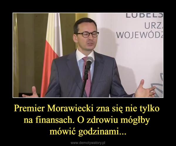 Premier Morawiecki zna się nie tylko na finansach. O zdrowiu mógłby mówić godzinami... –