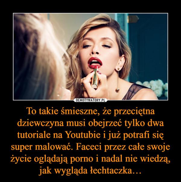 To takie śmieszne, że przeciętna dziewczyna musi obejrzeć tylko dwa tutoriale na Youtubie i już potrafi się super malować. Faceci przez całe swoje życie oglądają porno i nadal nie wiedzą, jak wygląda łechtaczka… –