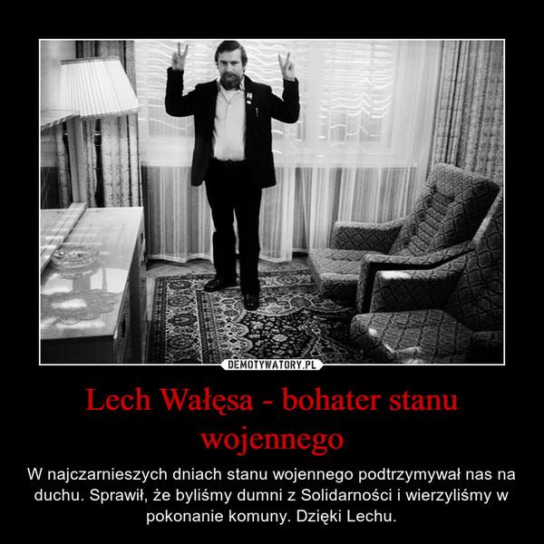 Lech Wałęsa - bohater stanu wojennego – W najczarnieszych dniach stanu wojennego podtrzymywał nas na duchu. Sprawił, że byliśmy dumni z Solidarności i wierzyliśmy w pokonanie komuny. Dzięki Lechu.