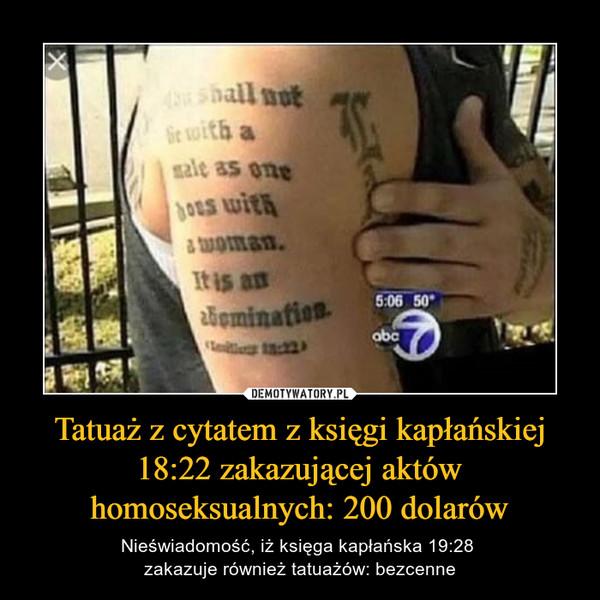 Tatuaż z cytatem z księgi kapłańskiej 18:22 zakazującej aktów homoseksualnych: 200 dolarów – Nieświadomość, iż księga kapłańska 19:28 zakazuje również tatuażów: bezcenne
