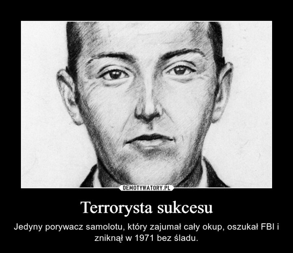 Terrorysta sukcesu – Jedyny porywacz samolotu, który zajumał cały okup, oszukał FBI i zniknął w 1971 bez śladu.
