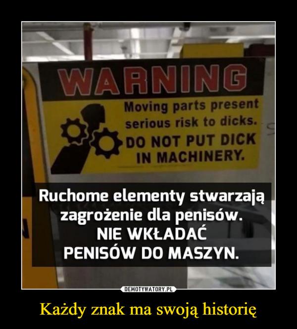 Każdy znak ma swoją historię –  Moving parts presentserious risk to dicks.DO NOT PUT DICKIN MACHINERYRuchome elementy stwarzajązagrożenie dla penisów.NIE WKŁADACPENISÓW DO MASZYN.