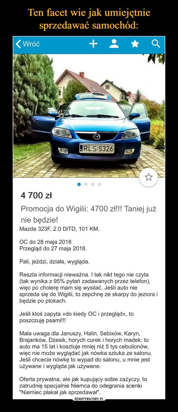 """–  4 700 zł Promocja do Wigilii: 4700 zł!!! Taniej już nie będzie! Mazda 323F, 2.0 DiTD, 101 KM. OC do 28 maja 2018 Przegląd do 27 maja 2018. Pali, jeżdzi, działa, wygląda. Reszta informacji nieważna. I tak nikt tego nie czyta (tak wynika z 95% pytań zadawanych przez telefon), więc po cholerę mam się wysilać. Jeśli auto nie sprzeda się do Wigilii, to zepchnę ze skarpy do jeziora i będzie po ptokach. Jeśli ktoś zapyta »do kiedy OC i przegląd«, to poszczuję psami!!! Mała uwaga dla Januszy, Halin, Sebixów, Karyn, Brajanków, Dżesik, horych curek i horych madek: to auto ma 15 lat i kosztuje mniej niż 5 tys cebulionów, więc nie może wyglądać jak nówka sztuka ze salonu. Jeśli chcecie nówkę to wypad do salonu, u mnie jest używane i wygląda jak używane. Oferta prywatna, ale jak kupujący sobie zażyczy, to zatrudnię specjalnie Niemca do odegrania scenki """"Niemiec płakał jak sprzedawał""""."""