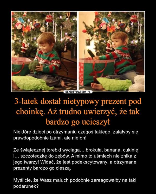 3-latek dostał nietypowy prezent pod choinkę. Aż trudno uwierzyć, że tak bardzo go ucieszył – Niektóre dzieci po otrzymaniu czegoś takiego, zalałyby się prawdopodobnie łzami, ale nie on!Ze świątecznej torebki wyciąga… brokuła, banana, cukinię i… szczoteczkę do zębów. A mimo to uśmiech nie znika z jego twarzy! Widać, że jest podekscytowany, a otrzymane prezenty bardzo go cieszą.Myślicie, że Wasz maluch podobnie zareagowałby na taki podarunek?