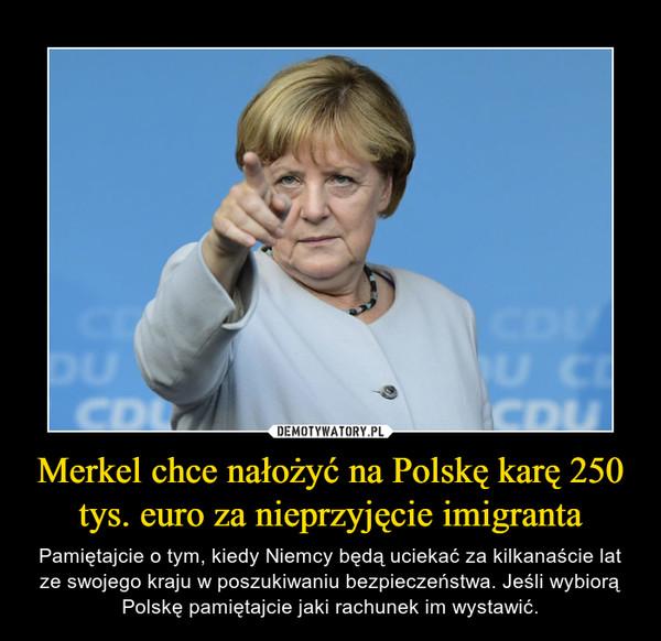 Merkel chce nałożyć na Polskę karę 250 tys. euro za nieprzyjęcie imigranta – Pamiętajcie o tym, kiedy Niemcy będą uciekać za kilkanaście lat ze swojego kraju w poszukiwaniu bezpieczeństwa. Jeśli wybiorą Polskę pamiętajcie jaki rachunek im wystawić.