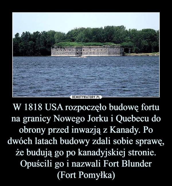 W 1818 USA rozpoczęło budowę fortu na granicy Nowego Jorku i Quebecu do obrony przed inwazją z Kanady. Po dwóch latach budowy zdali sobie sprawę, że budują go po kanadyjskiej stronie. Opuścili go i nazwali Fort Blunder(Fort Pomyłka) –