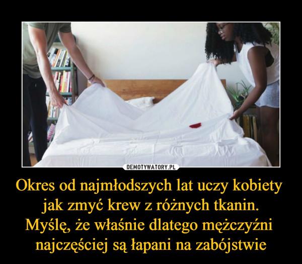 Okres od najmłodszych lat uczy kobiety jak zmyć krew z różnych tkanin.Myślę, że właśnie dlatego mężczyźni najczęściej są łapani na zabójstwie –