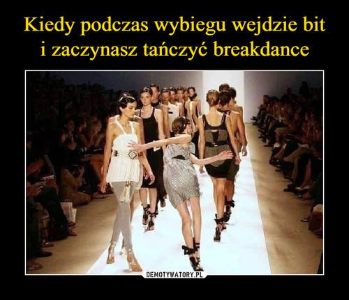 Kiedy podczas wybiegu wejdzie bit i zaczynasz tańczyć breakdance