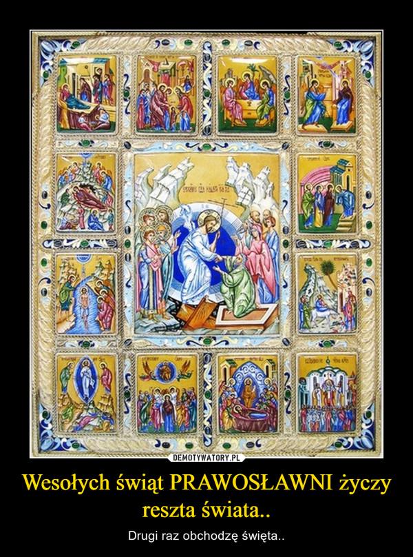Wesołych świąt PRAWOSŁAWNI życzy reszta świata.. – Drugi raz obchodzę święta..