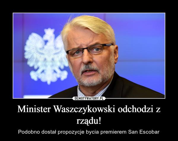 Minister Waszczykowski odchodzi z rządu! – Podobno dostał propozycje bycia premierem San Escobar