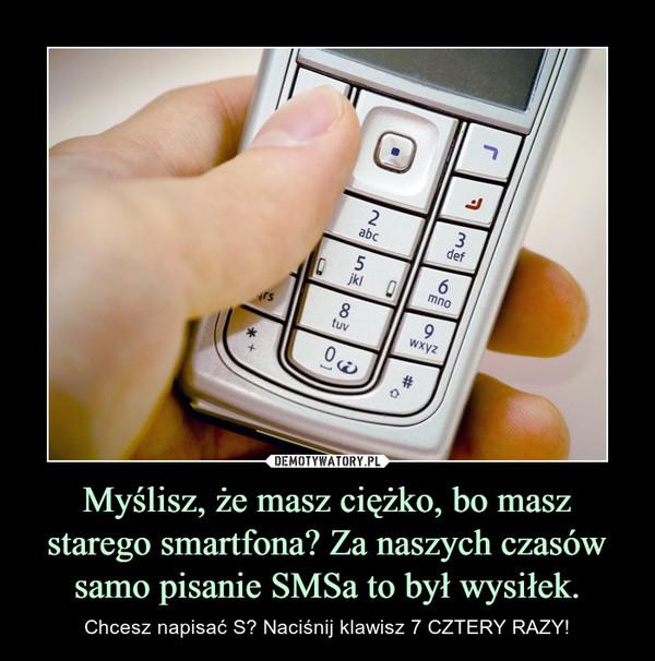 Myślisz, że masz ciężko, bo masz starego smartfona? Za naszych czasów samo pisanie SMSa to był wysiłek. – Chcesz napisać S? Naciśnij klawisz 7 CZTERY RAZY!