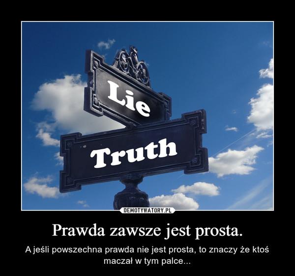 Prawda zawsze jest prosta. – A jeśli powszechna prawda nie jest prosta, to znaczy że ktoś maczał w tym palce...