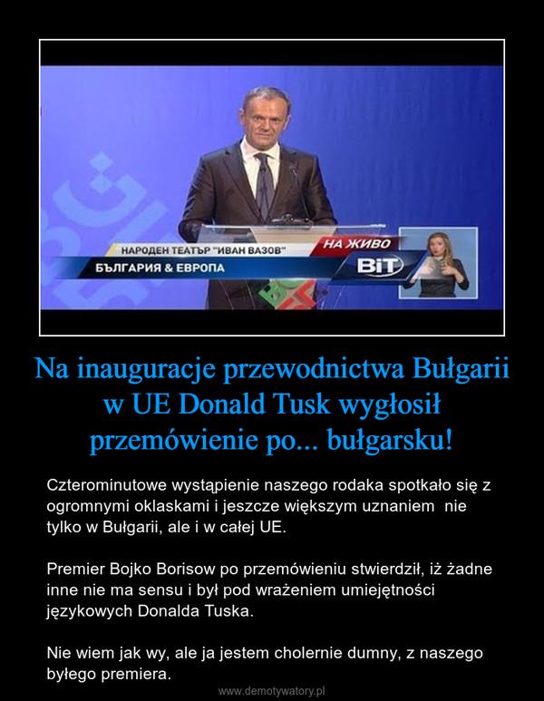 Na inauguracje przewodnictwa Bułgarii w UE Donald Tusk wygłosił przemówienie po... bułgarsku! – Czterominutowe wystąpienie naszego rodaka spotkało się z ogromnymi oklaskami i jeszcze większym uznaniem  nie tylko w Bułgarii, ale i w całej UE.Premier Bojko Borisow po przemówieniu stwierdził, iż żadne inne nie ma sensu i był pod wrażeniem umiejętności językowych Donalda Tuska.Nie wiem jak wy, ale ja jestem cholernie dumny, z naszego byłego premiera.