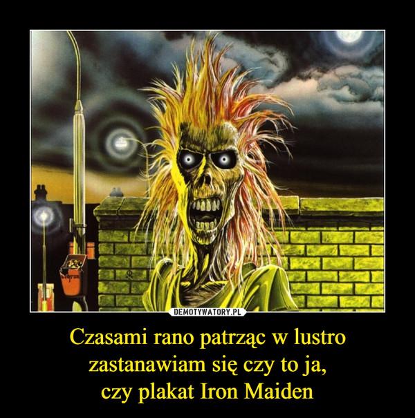 Czasami rano patrząc w lustrozastanawiam się czy to ja,czy plakat Iron Maiden –