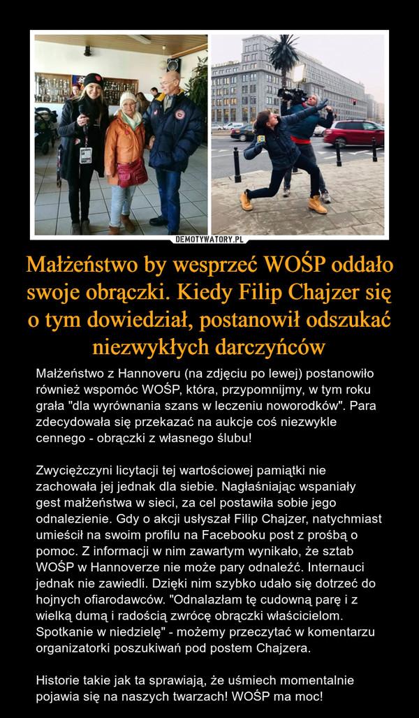 """Małżeństwo by wesprzeć WOŚP oddało swoje obrączki. Kiedy Filip Chajzer się o tym dowiedział, postanowił odszukać niezwykłych darczyńców – Małżeństwo z Hannoveru (na zdjęciu po lewej) postanowiło również wspomóc WOŚP, która, przypomnijmy, w tym roku grała """"dla wyrównania szans w leczeniu noworodków"""". Para zdecydowała się przekazać na aukcje coś niezwykle cennego - obrączki z własnego ślubu! Zwyciężczyni licytacji tej wartościowej pamiątki nie zachowała jej jednak dla siebie. Nagłaśniając wspaniały gest małżeństwa w sieci, za cel postawiła sobie jego odnalezienie. Gdy o akcji usłyszał Filip Chajzer, natychmiast umieścił na swoim profilu na Facebooku post z prośbą o pomoc. Z informacji w nim zawartym wynikało, że sztab WOŚP w Hannoverze nie może pary odnaleźć. Internauci jednak nie zawiedli. Dzięki nim szybko udało się dotrzeć do hojnych ofiarodawców. """"Odnalazłam tę cudowną parę i z wielką dumą i radością zwrócę obrączki właścicielom. Spotkanie w niedzielę"""" - możemy przeczytać w komentarzu organizatorki poszukiwań pod postem Chajzera. Historie takie jak ta sprawiają, że uśmiech momentalnie pojawia się na naszych twarzach! WOŚP ma moc!"""