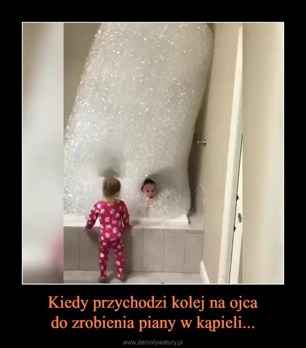 Kiedy przychodzi kolej na ojcado zrobienia piany w kąpieli... –