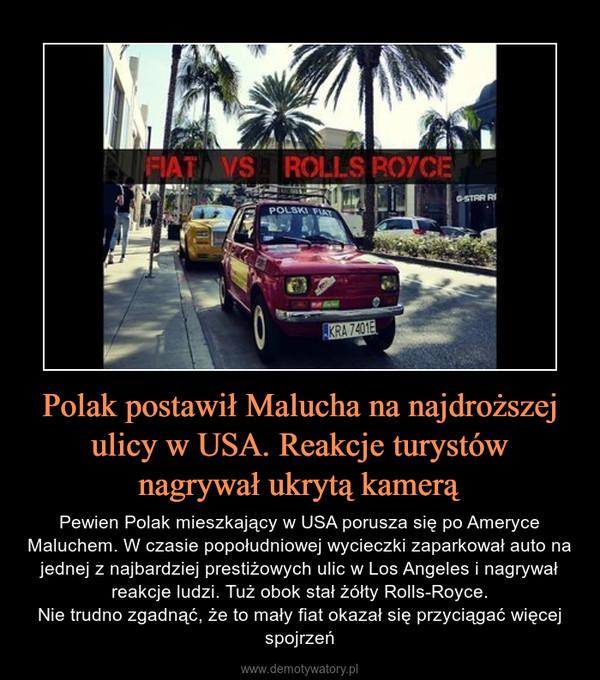 Polak postawił Malucha na najdroższej ulicy w USA. Reakcje turystów nagrywał ukrytą kamerą – Pewien Polak mieszkający w USA porusza się po Ameryce Maluchem. W czasie popołudniowej wycieczki zaparkował auto na jednej z najbardziej prestiżowych ulic w Los Angeles i nagrywał reakcje ludzi. Tuż obok stał żółty Rolls-Royce.Nie trudno zgadnąć, że to mały fiat okazał się przyciągać więcej spojrzeń