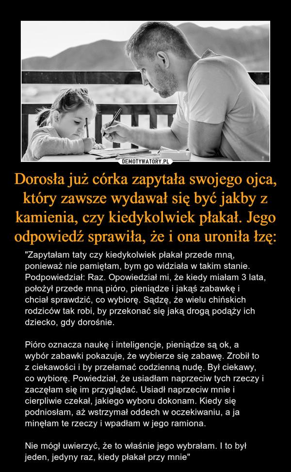 """Dorosła już córka zapytała swojego ojca, który zawsze wydawał się być jakby z kamienia, czy kiedykolwiek płakał. Jego odpowiedź sprawiła, że i ona uroniła łzę: – """"Zapytałam taty czy kiedykolwiek płakał przede mną, ponieważ nie pamiętam, bym go widziała w takim stanie. Podpowiedział: Raz. Opowiedział mi, że kiedy miałam 3 lata, położył przede mną pióro, pieniądze i jakąś zabawkę i chciał sprawdzić, co wybiorę. Sądzę, że wielu chińskich rodziców tak robi, by przekonać się jaką drogą podąży ich dziecko, gdy dorośnie. Pióro oznacza naukę i inteligencje, pieniądze są ok, a wybór zabawki pokazuje, że wybierze się zabawę. Zrobił to z ciekawości i by przełamać codzienną nudę. Był ciekawy, co wybiorę. Powiedział, że usiadłam naprzeciw tych rzeczy i zaczęłam się im przyglądać. Usiadł naprzeciw mnie i cierpliwie czekał, jakiego wyboru dokonam. Kiedy się podniosłam, aż wstrzymał oddech w oczekiwaniu, a ja minęłam te rzeczy i wpadłam w jego ramiona. Nie mógł uwierzyć, że to właśnie jego wybrałam. I to był jeden, jedyny raz, kiedy płakał przy mnie"""""""